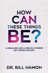 How Can These Things Be?: A Preacher and a Miracle Worker but Denied Heaven! - eBook