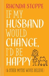 If My Husband Would Change, I'd Be Happy: And Other Myths Wives Believe - eBook
