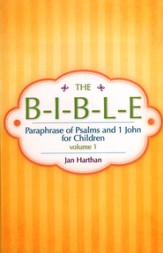 The B-I-B-L-E Volume 1: Paraphrase Of Psalms And 1 John For Children
