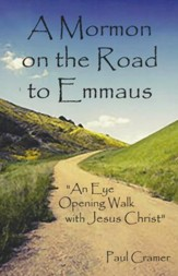 A Mormon On The Road To Emmaus: An Eye Opening Walk With Jesus Christ