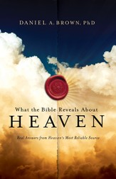 What the Bible Reveals About Heaven Real Answers from Heaven's Most Reliable Source