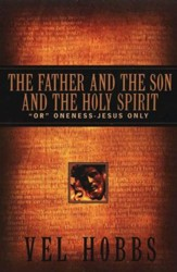 The Father & the Son & the Holy Spirit: or Oneness- Jesus Only