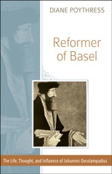 Reformer of Basel: The Life, Thought and Influence of Johannes Oecolampadius