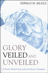 Glory Veiled and Unveiled: a Heart-Searching Look at Christ's Parables