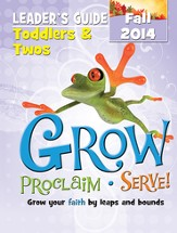 Grow, Proclaim, Serve! Toddlers & Twos Leader Guide Fall 2014: Grow Your Faith by Leaps and Bounds