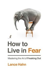 How to Live in Fear: Mastering the Art of Freaking Out - eBook