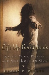 Lift Up Your Hands: Raise Your Praise & Get Lost in God