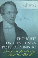 Thoughts on Preaching and Pastoral Ministry: Lessons from the Life and Writings of James W. Alexander
