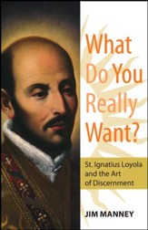 What Do You Really Want?: St. Ignatius Loyola and the Art of Discernment