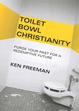 Toilet Bowl Christianity: Purge Your Past for a Redemptive Future