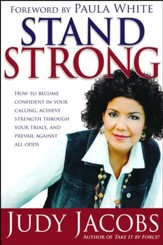 Stand Strong: How to Become Confident in Your Calling, Achieve Strength Through Your Trials, and Prevail
