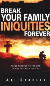 Break Your Families Iniquities Forever: Press Through to The Life Christ Intended for You