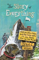 The Story of Everything: How You, Your Pets, and the Swiss Alps Fit into God's Plan for the World - eBook
