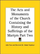 The Acts and Monuments of the Church Containing the  History and Sufferings of the Martyrs Part Two