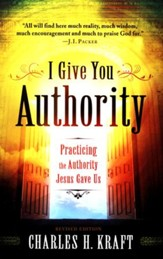 I Give You Authority: Practicing the Authority Jesus Gave Us, Revised and Updated Edition