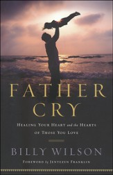 Father Cry: Healing Your Heart and the Hearts of Those You Love