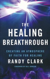 The Healing Breakthrough: Creating an Atmosphere of Faith for Healing