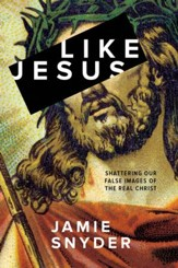 Like Jesus: Shattering Our False Images of the Real Christ - eBook