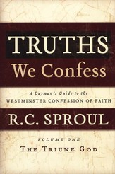 Truths We Confess: A Layman's Guide to the Westminster Confession of Faith, Volume 1 - The Triune God