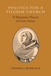 Politics for a Pilgrim Church: A Thomistic Theory of Civic Virtue - eBook