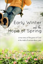 Early Winter & The Hope of Spring: A True Story of the Grace Of God in the Midst of Extraordinary Pain - eBook