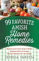 99 Favorite Amish Home Remedies: *Healing Cures from Foods and Herbs *Soothing Salves and Creams *Natural Solutions for Your Home - eBook