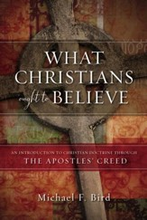 What Christians Ought to Believe: An Introduction to Christian Doctrine Through the Apostles' Creed - eBook