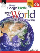 Using Google Earth: Bring the World into Your Classroom Grades 3-5