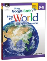 Using Google Earth: Bring the World into Your Classroom Grades 6-8