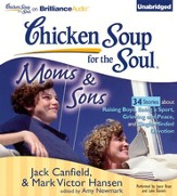 Chicken Soup for the Soul: Moms and Sons - 34 Stories about Raising Boys, Being a Sport, Grieving and Peace, and Single-Minded Devotion - Unabridged Audiobook on CD
