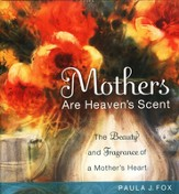Mothers Are Heaven's Scent: The Beauty and Fragrance of a Mother's Heart