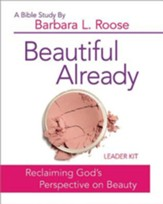 Beautiful Already: Reclaiming God's Perspective on Beauty - Women's Bible Study Leader Kit