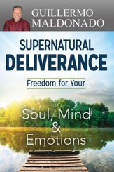 Supernatural Deliverance: Freedom For Your Soul Mind And Emotions - eBook