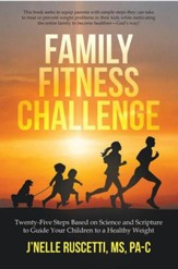 Family Fitness Challenge: Twenty-Five Steps Based on  Science and Scripture to Guide your Children to a