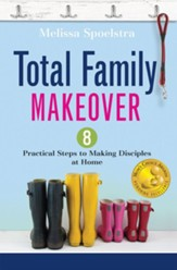 Total Family Makeover: 8 Practical Steps to Making Disciples at Home