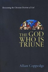 The God Who Is Triune: Revisioning the Christian Doctrine of God