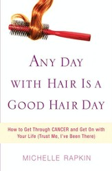 Any Day with Hair Is a Good Hair Day: How to Get Through CANCER and Get On with Your Life (Trust Me, I've Been There) - eBook