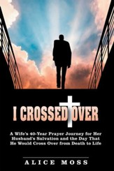 I Crossed Over: A Wifes 40 Year Prayer Journey for Her Husbands Salvation and the Day That He Would Cross over from Death to Life - eBook