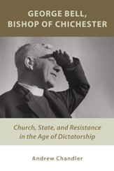 George Bell, Bishop of Chichester: Church, State, and Resistance in the Age of Dictatorship - eBook