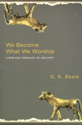 We Become What We Worship: A Biblical Theology of Idolatry