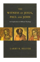 The Witness of Jesus, Paul, and John: An Exploration in Biblical Theology