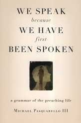 We Speak Because We Have First Been Spoken: A Grammar of the Preaching Life