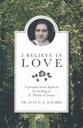 I Believe in Love: a Personal Retreat Based on the Teaching of St. Thérese of Lisieux