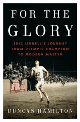 For the Glory: Eric Liddell's Journey from Olympic Champion to Modern Martyr - eBook