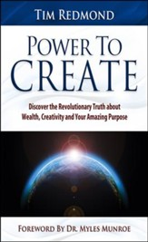 Power to Create: Discover the Revolutionary Truth About Wealth, Creativity, and Your Amazing Purpose
