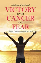 Victory Over Cancer and Fear: Finding Peace in the Midst of the Storm - eBook