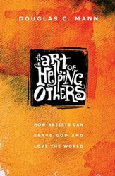 The Art of Helping Others: How Artists Can Serve God and Love the World