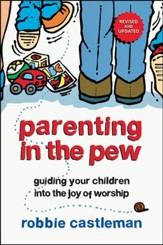 Parenting in the Pew: Guiding Your Children into the Joy of Worship, Revised and Updated