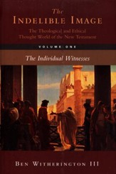 The Indelible Image: The Theological and Ethical Thought of the New Testament, Volume 1: The Individual Witnesses