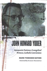 John Howard Yoder: Mennonite Patience, Evangelical Witness, Catholic Convictions